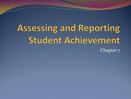 Chapter 7. Why do we assess? To assist in student learning Identify student strengths/weaknesses Diagnostic assessment To assess effectiveness of instruction.