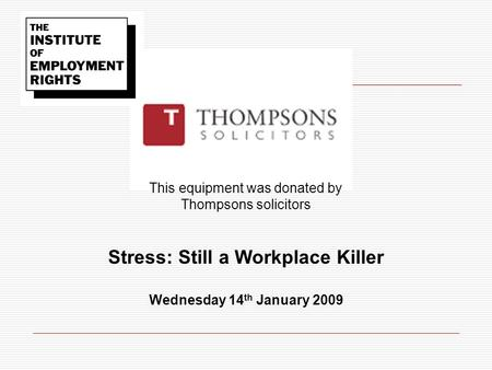 This equipment was donated by Thompsons solicitors Stress: Still a Workplace Killer Wednesday 14 th January 2009.