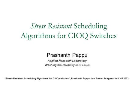 "Stress Resistant Scheduling Algorithms for CIOQ Switches Prashanth Pappu Applied Research Laboratory Washington University in St Louis ""Stress Resistant."