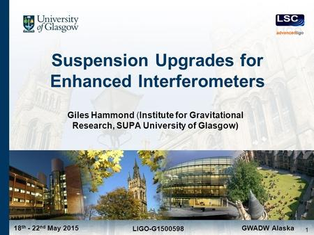18 th - 22 nd May 2015 LIGO-G1500598 GWADW Alaska Suspension Upgrades for Enhanced Interferometers Giles Hammond (Institute for Gravitational Research,