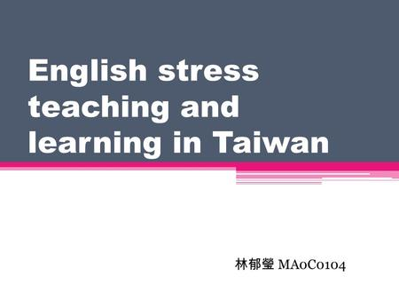 English stress teaching and learning in Taiwan 林郁瑩 MA0C0104.