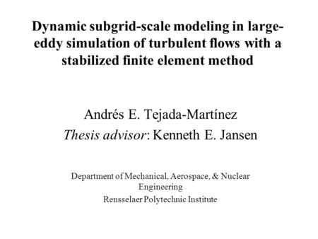 Dynamic subgrid-scale modeling in large- eddy simulation of turbulent flows with a stabilized finite element method Andrés E. Tejada-Martínez Thesis advisor: