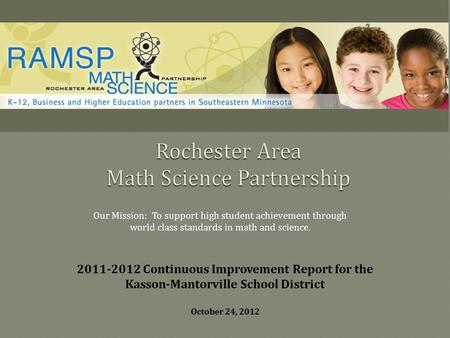 Our Mission: To support high student achievement through world class standards in math and science. 2011-2012 Continuous Improvement Report for the Kasson-Mantorville.