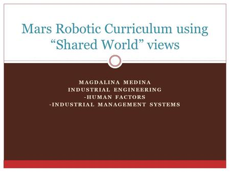 "MAGDALINA MEDINA INDUSTRIAL ENGINEERING -HUMAN FACTORS -INDUSTRIAL MANAGEMENT SYSTEMS Mars Robotic Curriculum using ""Shared World"" views."