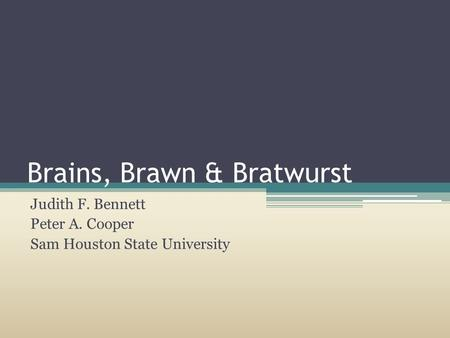 Brains, Brawn & Bratwurst Judith F. Bennett Peter A. Cooper Sam Houston State University.