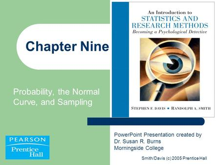 Smith/Davis (c) 2005 Prentice Hall Chapter Nine Probability, the Normal Curve, and Sampling PowerPoint Presentation created by Dr. Susan R. Burns Morningside.