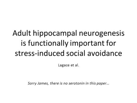 Adult hippocampal neurogenesis is functionally important for stress-induced social avoidance Lagace et al. Sorry James, there is no serotonin in this paper…