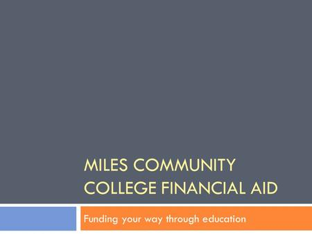 MILES COMMUNITY COLLEGE FINANCIAL AID Funding your way through education.
