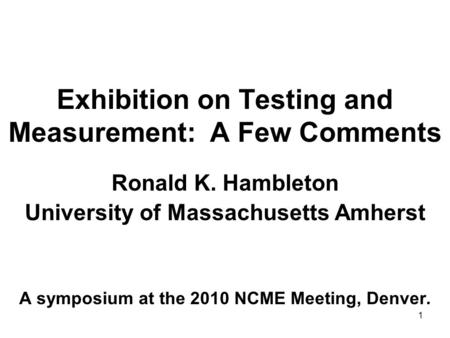 1 Exhibition on Testing and Measurement: A Few Comments Ronald K. Hambleton University of Massachusetts Amherst A symposium at the 2010 NCME Meeting, Denver.