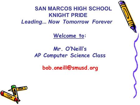 Welcome to: Mr. O'Neill's AP Computer Science Class SAN MARCOS HIGH SCHOOL KNIGHT PRIDE Leading... Now Tomorrow Forever.