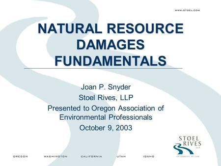 NATURAL RESOURCE DAMAGES FUNDAMENTALS Joan P. Snyder Stoel Rives, LLP Presented to Oregon Association of Environmental Professionals October 9, 2003.