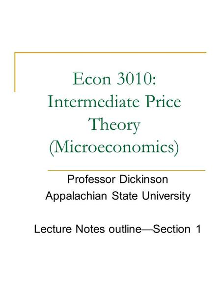 Econ 3010: Intermediate Price Theory (Microeconomics) Professor Dickinson Appalachian State University Lecture Notes outline—Section 1.