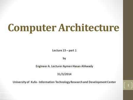 Computer Architecture Lecture 13 – part 1 by Engineer A. Lecturer Aymen Hasan AlAwady 31/3/2014 University of Kufa - Information Technology Research and.