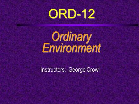 ORD-12 OrdinaryEnvironment Instructors: George Crowl.