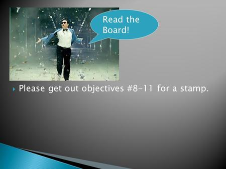  Please get out objectives #8-11 for a stamp. Read the Board!