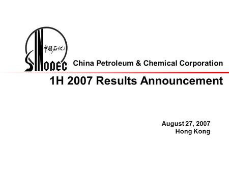 China Petroleum & Chemical Corporation 1H 2007 Results Announcement August 27, 2007 Hong Kong.