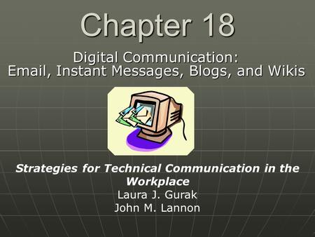 Chapter 18 Digital Communication: Email, Instant Messages, Blogs, and Wikis Strategies for Technical Communication in the Workplace Laura J. Gurak John.
