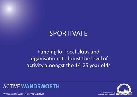 SPORTIVATE Funding for local clubs and organisations to boost the level of activity amongst the 14-25 year olds.