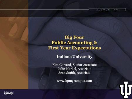 A C C O U N T I N G Big Four Public Accounting & First Year Expectations Indiana University Kim Garrard, Senior Associate Julie Merkel, Associate Sean.