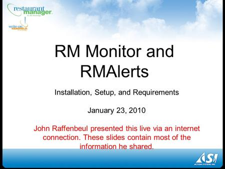 RM Monitor and RMAlerts Installation, Setup, and Requirements January 23, 2010 John Raffenbeul presented this live via an internet connection. These slides.