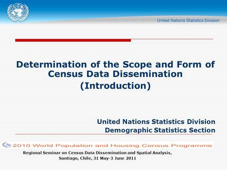Regional Seminar on Census Data Dissemination and Spatial Analysis, Santiago, Chile, 31 May-3 June 2011 Determination of the Scope and Form of Census Data.
