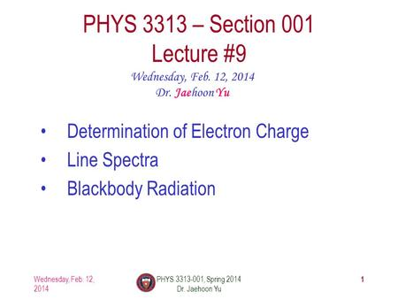 1 PHYS 3313 – Section 001 Lecture #9 Wednesday, Feb. 12, 2014 Dr. Jaehoon Yu Determination of Electron Charge Line Spectra Blackbody Radiation Wednesday,