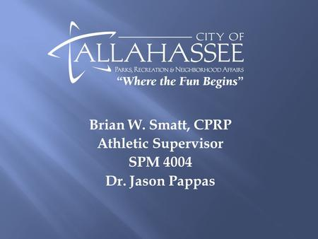 Brian W. Smatt, CPRP Athletic Supervisor SPM 4004 Dr. Jason Pappas.