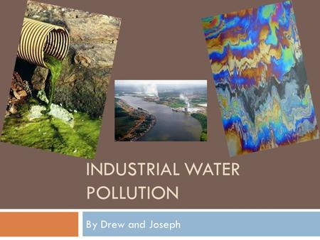 INDUSTRIAL WATER POLLUTION By Drew and Joseph. What is Industrial Water Pollution?  Industrial water pollution is any contamination of water directly.