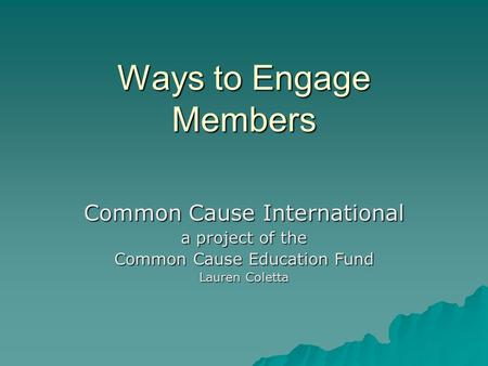 Ways to Engage Members Common Cause International a project of the Common Cause Education Fund Lauren Coletta.