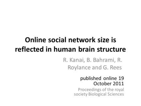 Online social network size is reflected in human brain structure R. Kanai, B. Bahrami, R. Roylance and G. Rees published online 19 October 2011 Proceedings.
