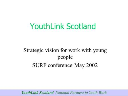 YouthLink Scotland National Partners in Youth Work YouthLink Scotland Strategic vision for work with young people SURF conference May 2002.