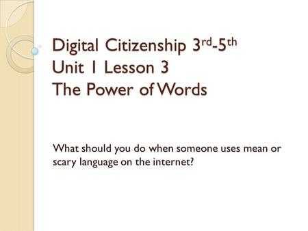 Digital Citizenship 3 rd -5 th Unit 1 Lesson 3 The Power of Words What should you do when someone uses mean or scary language on the internet?