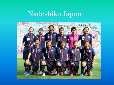 Nadeshiko Japan. Introduction Nadeshiko Japan is the Japanese women's football team, participating in World Cups and Olympics. Nadeshiko Japan has been.