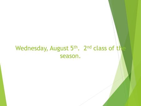 Wednesday, August 5 th. 2 nd class of the season..