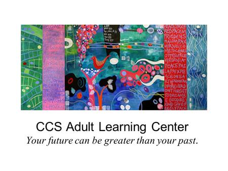 CCS Adult Learning Center Your future can be greater than your past.