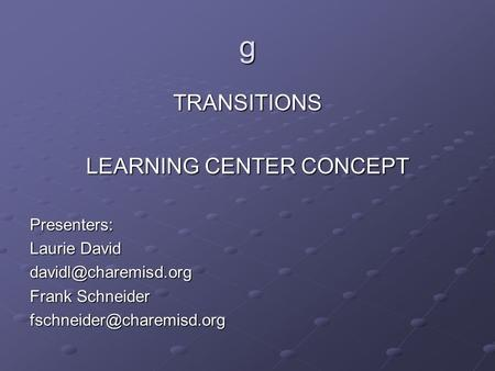 G TRANSITIONS LEARNING CENTER CONCEPT Presenters: Laurie David Frank Schneider