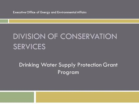DIVISION OF CONSERVATION SERVICES Drinking Water Supply Protection Grant Program Executive Office of Energy and Environmental Affairs.