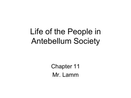 Life of the People in Antebellum Society Chapter 11 Mr. Lamm.