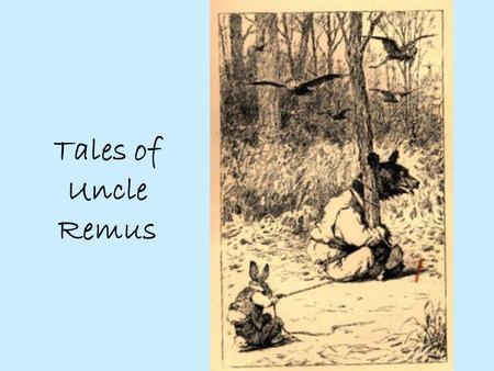 Tales of Uncle Remus. Joel Chandler Harris Born 1845/8 to unwed mother in Georgia Poor, stutterer, shy and self-conscious Scant education, printers devil.