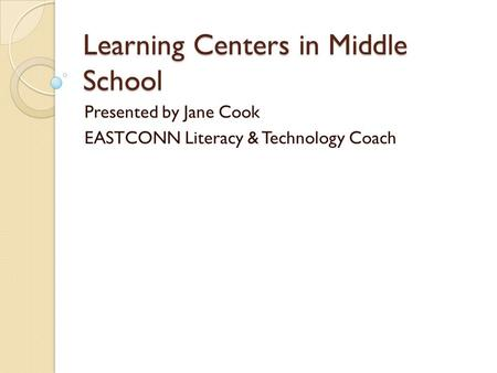Learning Centers in Middle School Presented by Jane Cook EASTCONN Literacy & Technology Coach.