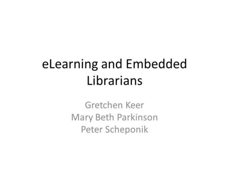 ELearning and Embedded Librarians Gretchen Keer Mary Beth Parkinson Peter Scheponik.