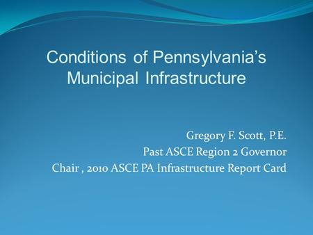 Gregory F. Scott, P.E. Past ASCE Region 2 Governor Chair, 2010 ASCE PA Infrastructure Report Card Conditions of Pennsylvania's Municipal Infrastructure.