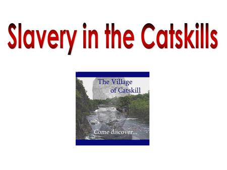 Although the Hudson River Valley played a vital role in both the continuing of slavery and the Underground Railroad, the village of Catskill boasts.