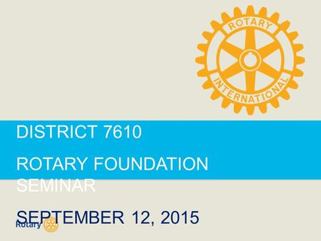 DISTRICT 7610 ROTARY FOUNDATION SEMINAR SEPTEMBER 12, 2015.