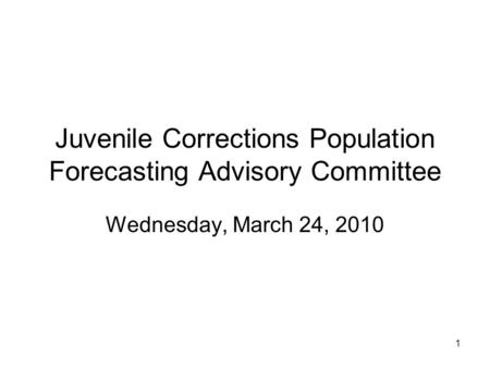 1 Juvenile Corrections Population Forecasting Advisory Committee Wednesday, March 24, 2010.