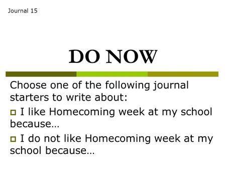 DO NOW Choose one of the following journal starters to write about:  I like Homecoming week at my school because…  I do not like Homecoming week at my.