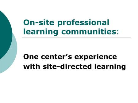 On-site professional learning communities: One center's experience with site-directed learning.