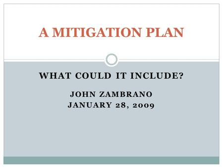 WHAT COULD IT INCLUDE? JOHN ZAMBRANO JANUARY 28, 2009 A MITIGATION PLAN.