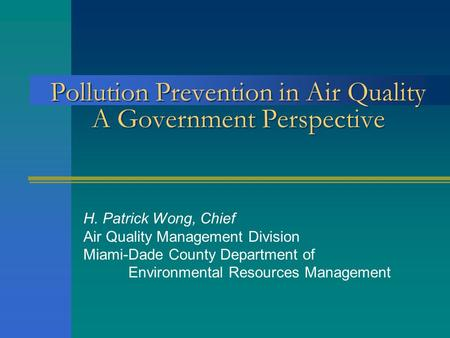 Pollution Prevention in Air Quality A Government Perspective H. Patrick Wong, Chief Air Quality Management Division Miami-Dade County Department of Environmental.