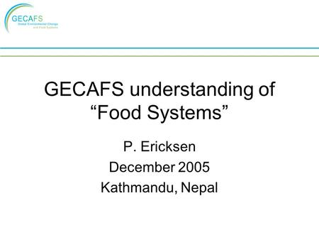 "GECAFS understanding of ""Food Systems"" P. Ericksen December 2005 Kathmandu, Nepal."